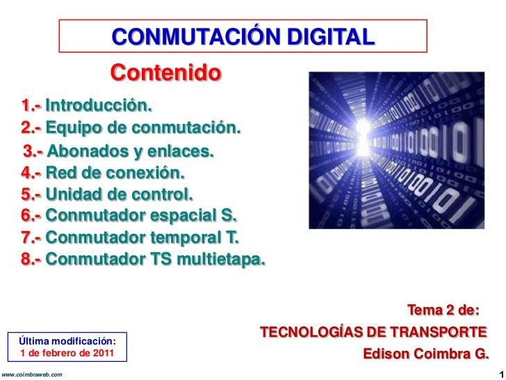 CONMUTACIÓN DIGITAL<br />Contenido<br />1.- Introducción.<br />2.- Equipo de conmutación.<br />3.- Abonados y enlaces.<br ...
