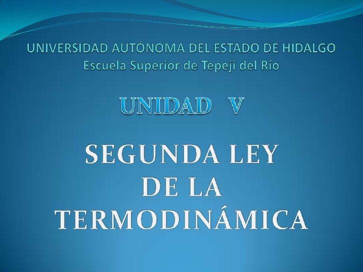 UNIVERSIDAD AUTÓNOMA DEL ESTADO DE HIDALGOEscuela Superior de Tepeji del Río<br />UNIDAD   V<br />SEGUNDA LEY <br />DE LA ...