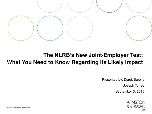 The NLRB's New Joint-Employer Test: What You Need to Know Regarding its Likely Impact Presented by: Derek Barella Joseph T...