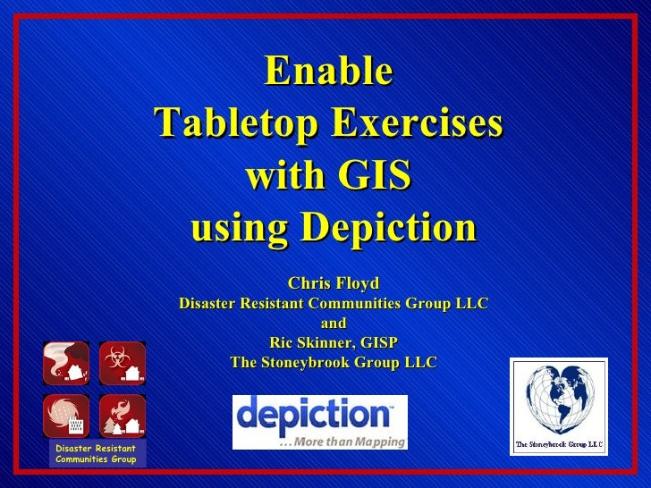 Enable  Tabletop Exercises  with GIS  using Depiction Chris Floyd Disaster Resistant Communities Group LLC and Ric Skinner...