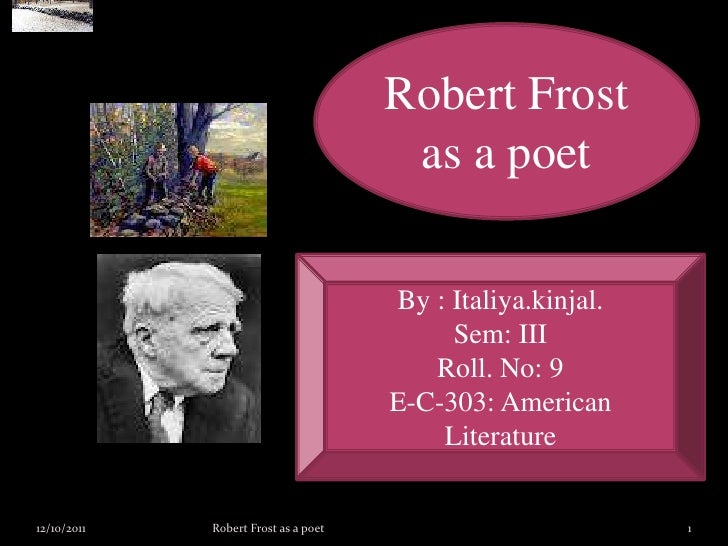 Robert Frost as a poet<br />By : Italiya.kinjal.<br />Sem: III<br />Roll. No: 9<br />E-C-303: American Literature<br />12/...