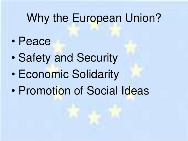 Why the European Union?• Peace• Safety and Security• Economic Solidarity• Promotion of Social Ideas