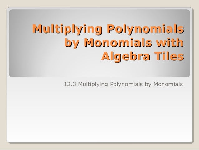 Multiplying PolynomialsMultiplying Polynomials by Monomials withby Monomials with Algebra TilesAlgebra Tiles 12.3 Multiply...