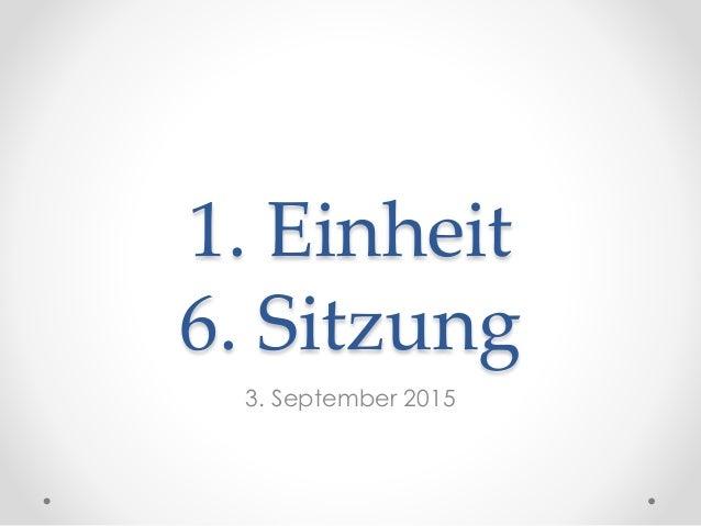 1. Einheit 6. Sitzung 3. September 2015