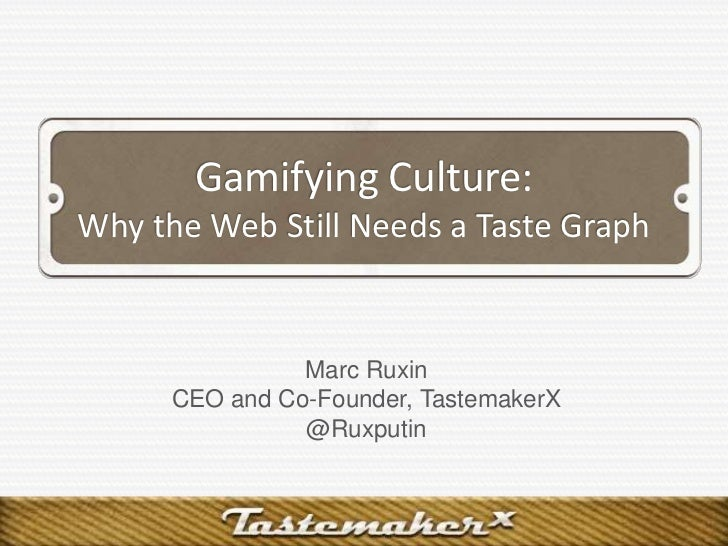 Gamifying Culture:Why the Web Still Needs a Taste Graph                Marc Ruxin      CEO and Co-Founder, TastemakerX    ...