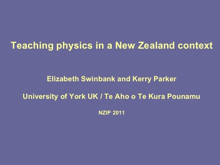 Teaching physics in a New Zealand context Elizabeth Swinbank and Kerry Parker University of York UK / Te Aho o Te Kura Pou...