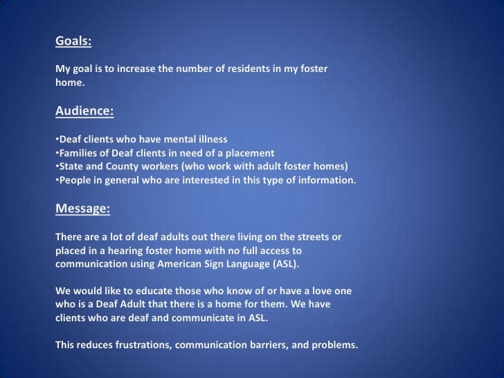 <ul><li>Goals:  </li></ul><ul><li>My goal is to increase the number of residents in my foster home. </li></ul><ul><li>Audi...