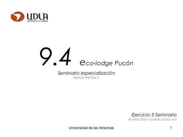 1Universidad de las Americas 9.4 eco-lodge Pucón Seminario especialización Manuel Ramírez S. Ejercicio 3 Seminario Arnaldo...