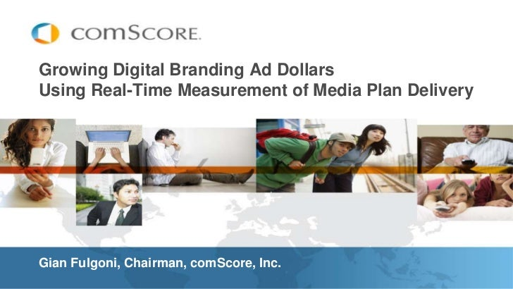 Growing Digital Branding Ad DollarsUsing Real-Time Measurement of Media Plan Delivery <br />Gian Fulgoni, Chairman, comSco...