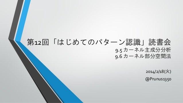 第12回「はじめてのパターン認識」読書会 9.5 カーネル主成分分析 9.6 カーネル部分空間法 2014/2/18(火)  @Prunus1350