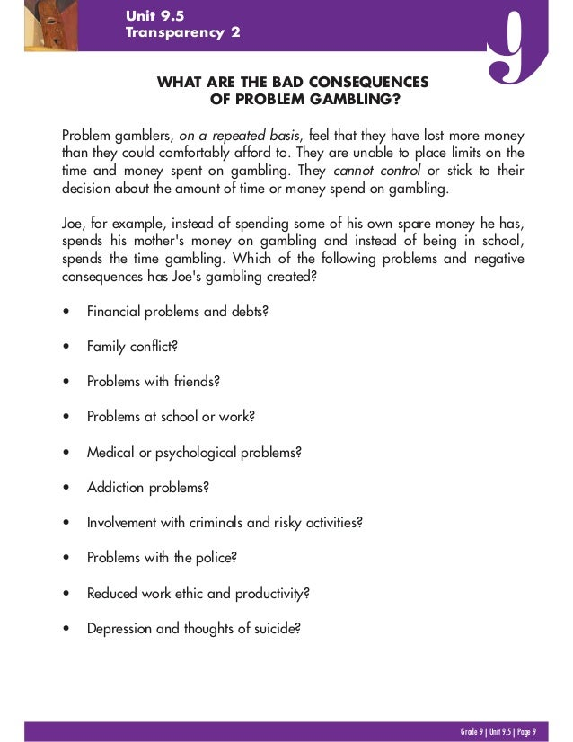Grade 9   Unit 9.5   Page 9 Unit 9.5 Transparency 2 WHAT ARE THE BAD CONSEQUENCES OF PROBLEM GAMBLING? Problem gamblers, o...
