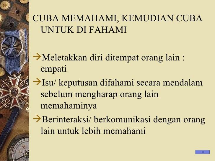 <ul><li>CUBA MEMAHAMI, KEMUDIAN CUBA UNTUK DI FAHAMI </li></ul><ul><li>Meletakkan diri ditempat orang lain : empati </li><...