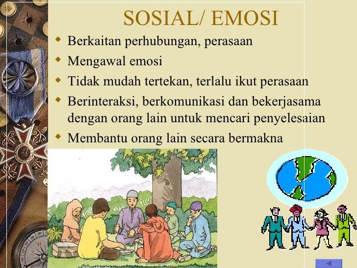 SOSIAL/ EMOSI <ul><li>Berkaitan perhubungan, perasaan </li></ul><ul><li>Mengawal emosi </li></ul><ul><li>Tidak mudah terte...