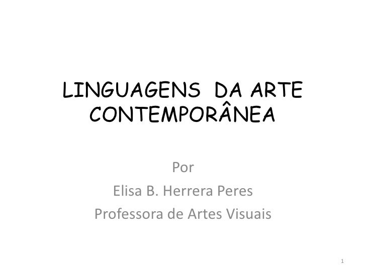 LINGUAGENS DA ARTE  CONTEMPORÂNEA               Por     Elisa B. Herrera Peres  Professora de Artes Visuais               ...