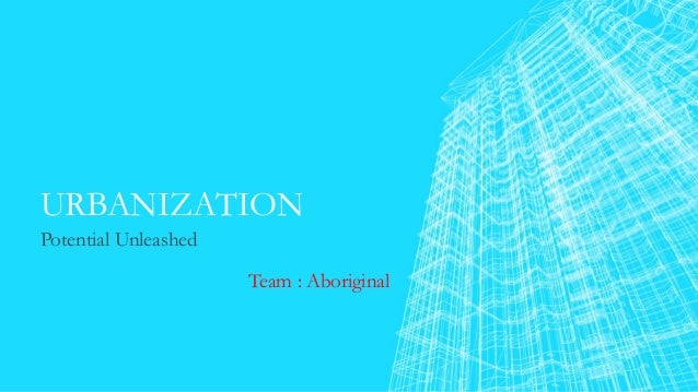 URBANIZATION Potential Unleashed Team : Aboriginal
