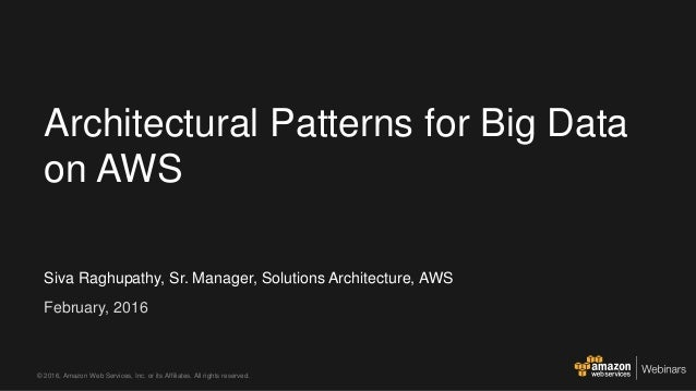 Siva Raghupathy, Sr. Manager, Solutions Architecture, AWS February, 2016 Architectural Patterns for Big Data on AWS © 2016...