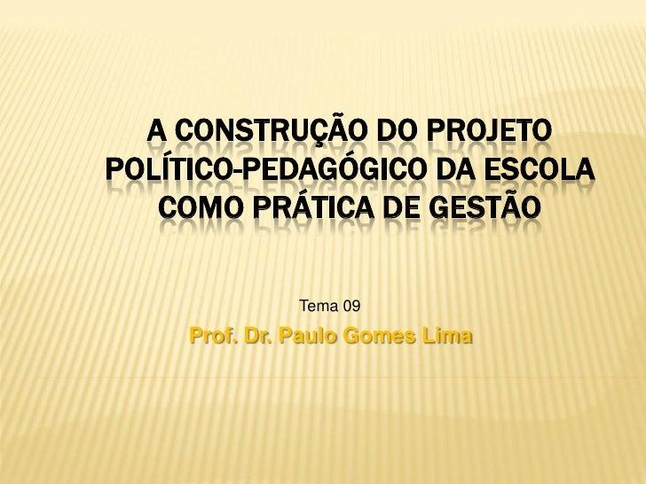 A CONSTRUÇÃO DO PROJETOPOLÍTICO-PEDAGÓGICO DA ESCOLA   COMO PRÁTICA DE GESTÃO              Tema 09    Prof. Dr. Paulo Gome...