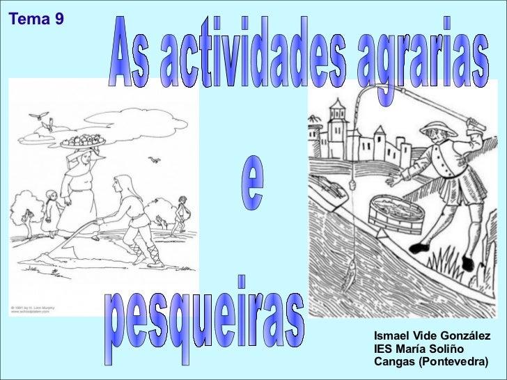 Tema 9 Ismael Vide González IES María Soliño Cangas (Pontevedra) As actividades agrarias e pesqueiras