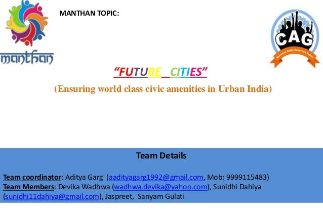 "MANTHAN TOPIC: ""FUTURE CITIES"" (Ensuring world class civic amenities in Urban India) Team Details Team coordinator: Aditya..."