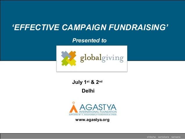 'EFFECTIVE CAMPAIGN FUNDRAISING' shiksha . samskara . sansara www.agastya.org Presented to July 1st & 2nd Delhi
