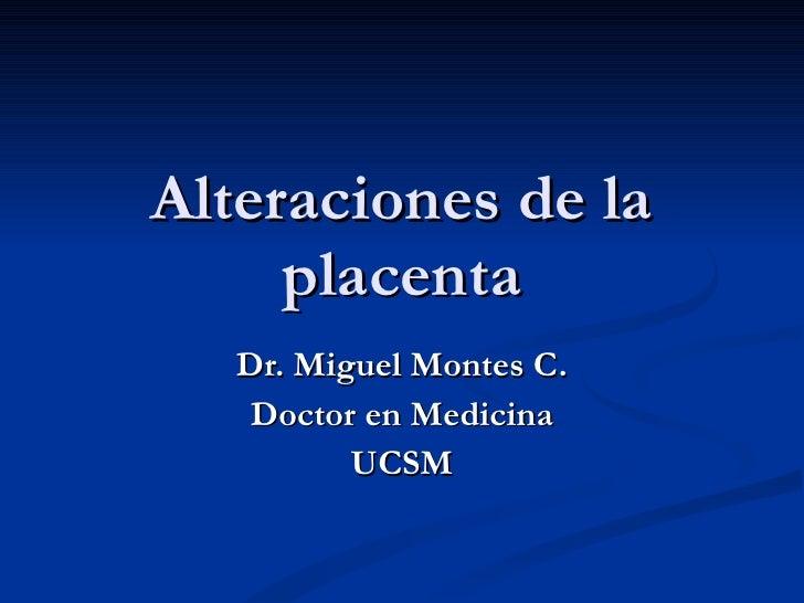 Dr. Miguel Montes C. Doctor en Medicina UCSM Alteraciones de la placenta