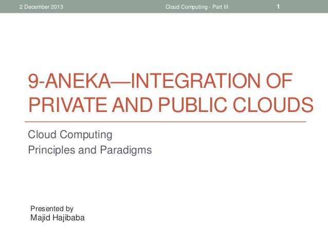 2 December 2013  Cloud Computing - Part III  1  9-ANEKA—INTEGRATION OF PRIVATE AND PUBLIC CLOUDS Cloud Computing Principle...