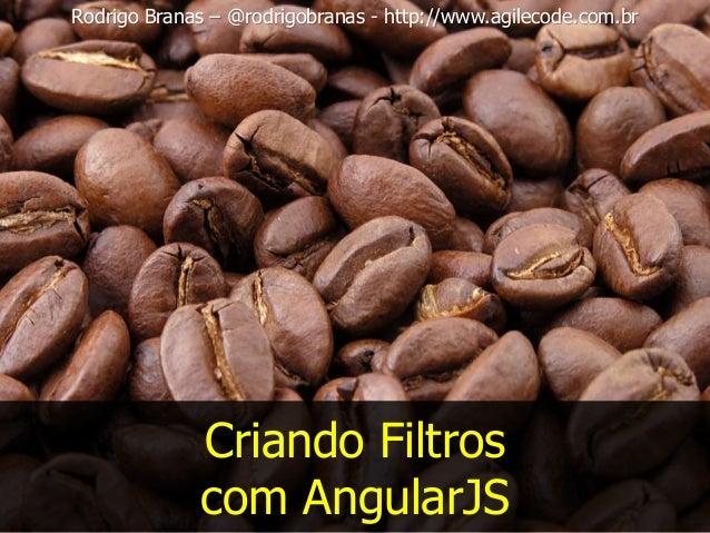 Criando Filtros com AngularJS Rodrigo Branas – @rodrigobranas - http://www.agilecode.com.br
