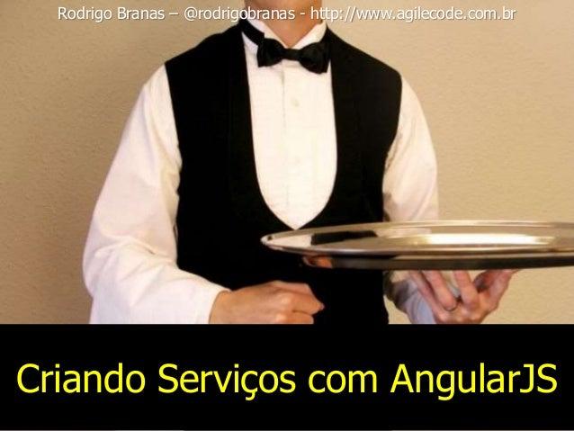 Criando Serviços com AngularJS Rodrigo Branas – @rodrigobranas - http://www.agilecode.com.br