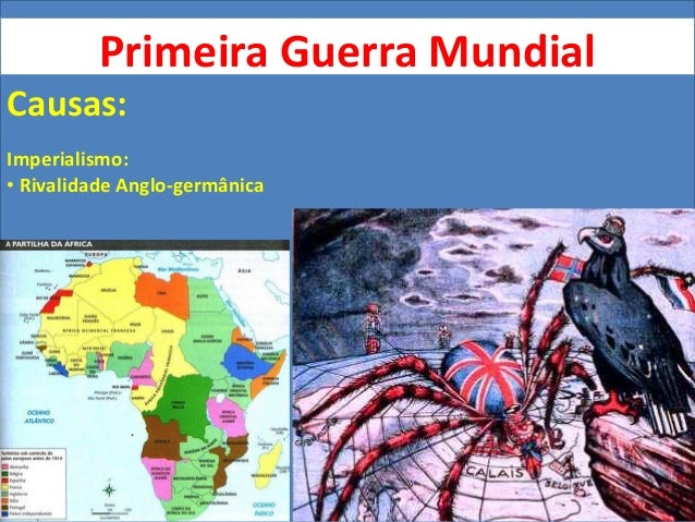 Primeira Guerra Mundial Causas: Imperialismo: • Rivalidade Anglo-germânica