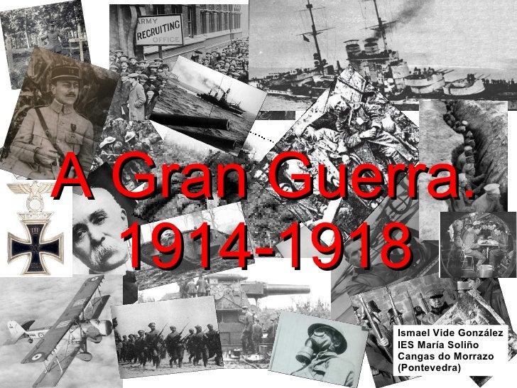 A Gran Guerra. 1914-1918 Ismael Vide González IES María Soliño Cangas do Morrazo (Pontevedra)