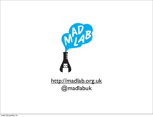 http://madlab.org.uk @madlabuk  mardi 22 octobre 13