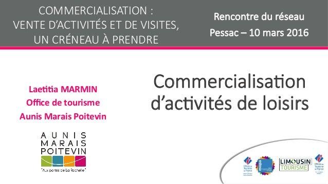 Commercialisa+on d'ac+vités de loisirs Lae$$aMARMIN Officedetourisme AunisMaraisPoitevin COMMERCIALISATION :  VENTE ...