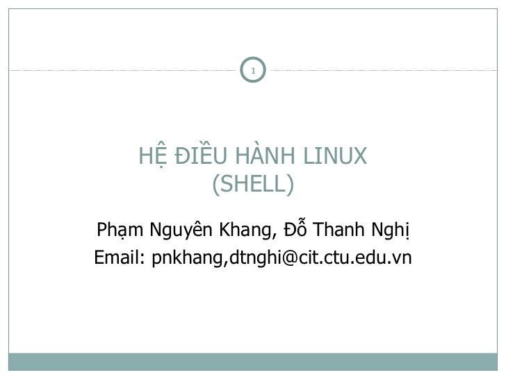 1     HỆ ĐIỀU HÀNH LINUX           (SHELL)Phạm Nguyên Khang, Đỗ Thanh NghịEmail: pnkhang,dtnghi@cit.ctu.edu.vn