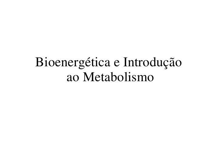 Bioenergética e Introdução  ao Metabolismo