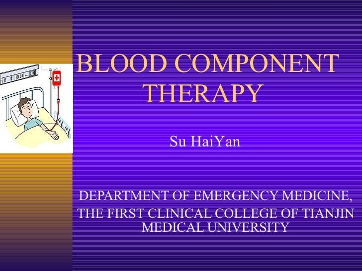 BLOOD COMPONENT    THERAPY DEPARTMENT OF EMERGENCY MEDICINE, THE FIRST CLINICAL COLLEGE OF TIANJIN MEDICAL UNIVERSITY Su H...
