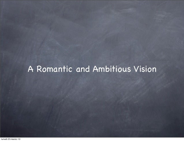 A Romantic and Ambitious Visionlunedì 25 marzo 13