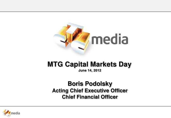 MTG Capital Markets Day           June 14, 2012       Boris Podolsky Acting Chief Executive Officer     Chief Financial Of...