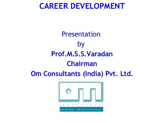 CAREER DEVELOPMENT        Presentation             by     Prof.M.S.S.Varadan          ChairmanOm Consultants (India) Pvt. ...