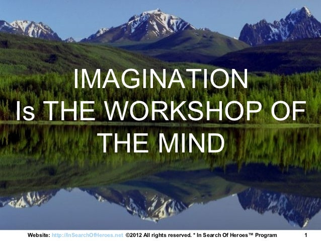 IMAGINATIONIs THE WORKSHOP OF       THE MINDWebsite: http://InSearchOfHeroes.net ©2012 All rights reserved. * In Search Of...
