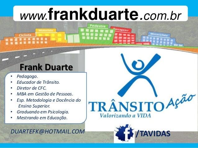 www.frankduarte.com.br     /duartefk    Frank Duarte• Pedagogo.• Educador de Trânsito.• Diretor de CFC.• MBA em Gestão de ...