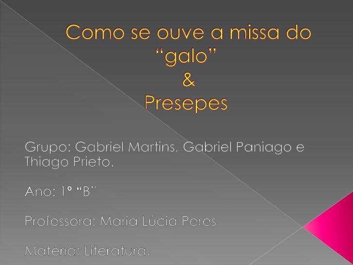 """Como se ouve a missa do """"galo""""  & Presepes<br />Grupo: Gabriel Martins, Gabriel Paniago e ThiagoPrieto.<br />Ano: 1º """"B""""<..."""