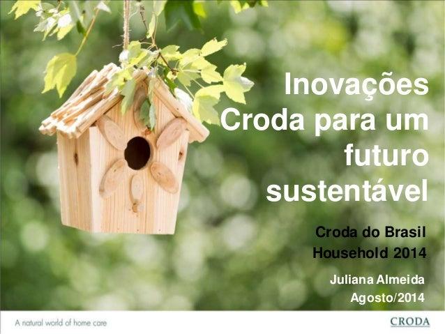 Inovações  Croda para um  futuro  sustentável  Croda do Brasil  Household 2014  Juliana Almeida  Agosto/2014