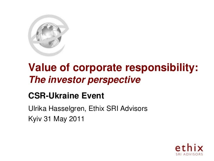 Value of corporate responsibility:The investor perspectiveCSR-Ukraine EventUlrika Hasselgren, Ethix SRI AdvisorsKyiv 31 Ma...