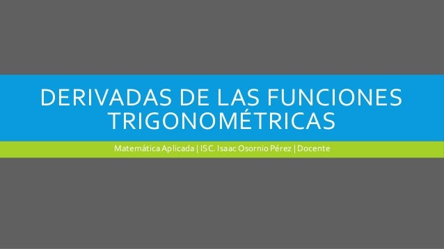 DERIVADAS DE LAS FUNCIONESTRIGONOMÉTRICASMatemáticaAplicada | ISC. IsaacOsornio Pérez | Docente