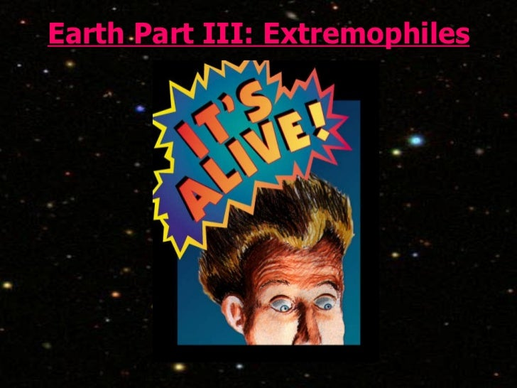 Earth Part III: Extremophiles
