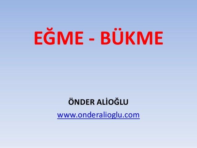 EĞME - BÜKME ÖNDER ALİOĞLU www.onderalioglu.com