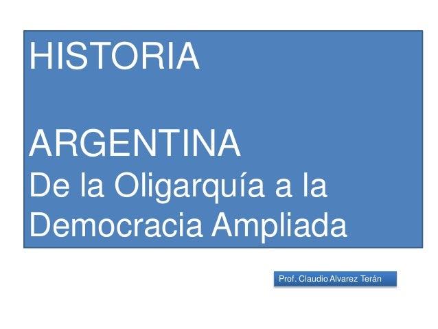 Prof. Claudio Alvarez Terán HISTORIA ARGENTINA De la Oligarquía a la Democracia Ampliada