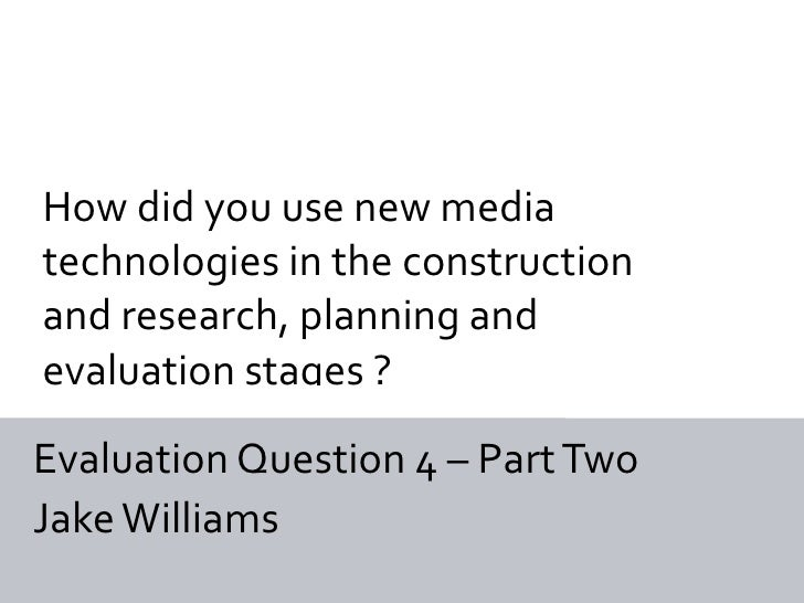 How did you use new mediatechnologies in the constructionand research, planning andevaluation stages ?Evaluation Question ...