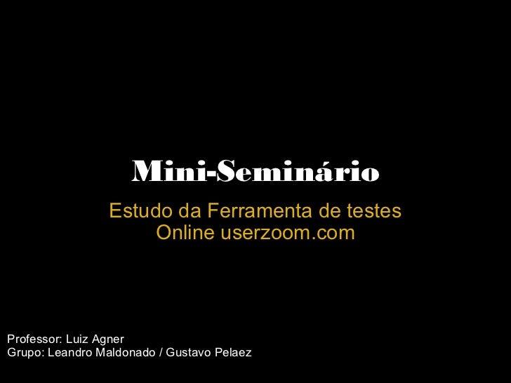 Mini-Seminário Estudo da Ferramenta de testes Online userzoom.com Professor: Luiz Agner Grupo: Leandro Maldonado / Gustavo...
