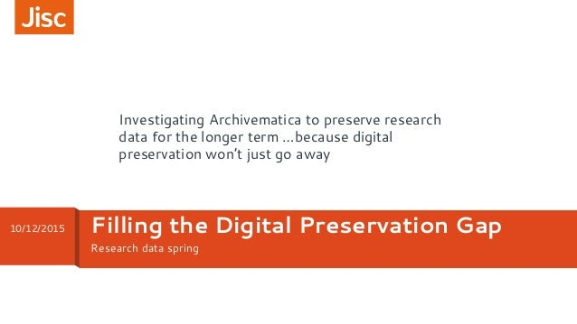 Research data spring Filling the Digital Preservation Gap10/12/2015 Investigating Archivematica to preserve research data ...